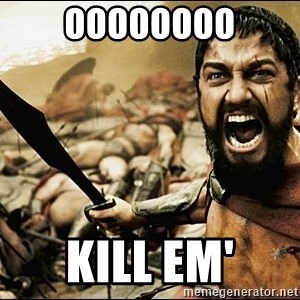 This Is Sparta Meme - OOOOoooo kill em'