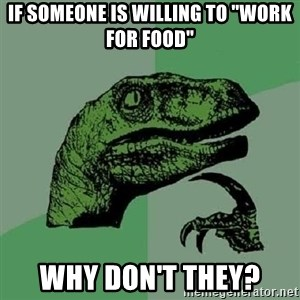 """Philosoraptor - if someone is willing to """"work for food"""" why don't they?"""