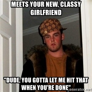"""Scumbag Steve - Meets your new, classy girlfriend """"dude, you gotta let me hit that when you're done"""""""