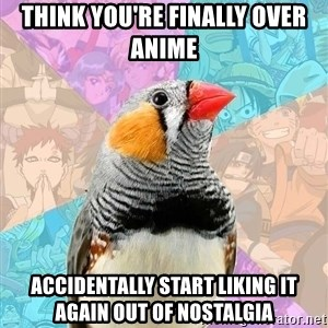 Former Otaku Finch - think you're finally over anime accidentally start liking it again out of nostalgia