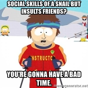 You're gonna have a bad time - Social skills of a snail but insults friends? you're gonna have a bad time.