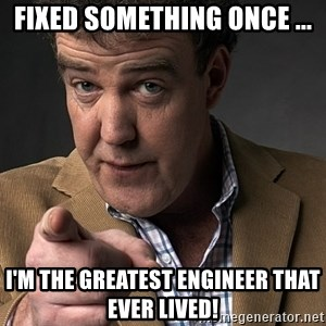 Jeremy Clarkson - fixed something once ... i'm the greatest engineer that ever lived!