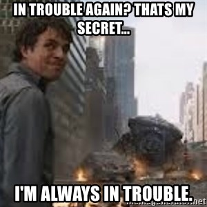 Secretive Hulk - In trouble again? thats my secret... I'm always in trouble.