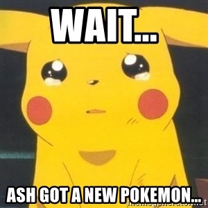 Sad pikachu - wait... ash got a new pokemon...