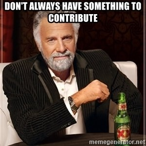 The Most Interesting Man In The World - Don't always have something to contribute