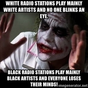 joker mind loss - White radio stations play mainly white artists and no one blinks an eye.  Black radio stations play mainly black artists and everyone loses their minds!