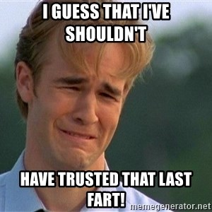 1990's problems - I guess that I've shouldn't have trusted that last fart!
