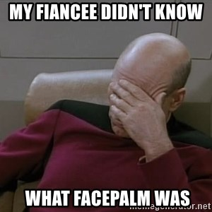 Picardfacepalm - my fiancee didn't know   what facepalm was