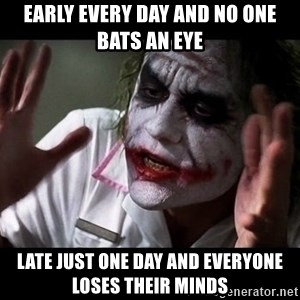 joker mind loss - Early every day and no one bats an eye late just one day and everyone loses their minds