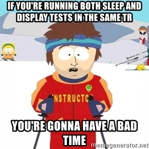 You're gonna have a bad time - If you're running both sleep and display tests in the same TR You're Gonna Have a bad time