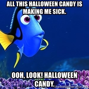 Forgetful Dori - All this Halloween Candy is making me sick. Ooh, look! Halloween Candy.