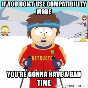 You're gonna have a bad time - If you don't use compatibility mode You're gonna have a bad time
