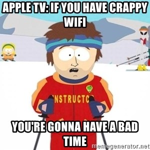 You're gonna have a bad time - Apple TV: If you have crappy wifi you're gonna have a bad time