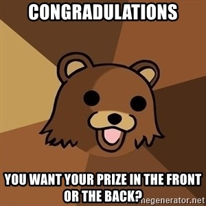 Pedobear - Congradulations You want your prize in the front or the back?