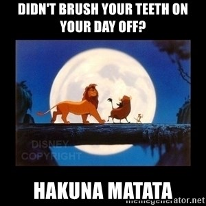 Hakuna Matata - Didn't brush your teeth on your day off? Hakuna Matata