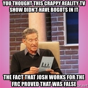MAURY PV - You thought this crappy reality tv show didn't have bogots in it the fact that josh works for the frc proved that was false