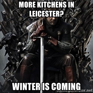 Eddard Stark - More Kitchens in Leicester? Winter is Coming