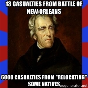 "andrew jackson - 13 casualties from Battle of New Orleans 6000 casualties from ""relocating"" some Natives"
