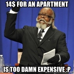 Rent Is Too Damn High - 14$ for an apartment is too damn expensive :p