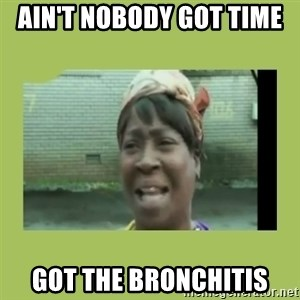 Sugar Brown - Ain't nobody got time  got the bronchitis