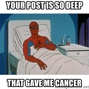 SpiderMan Cancer - Your post is so deep  that gave me cancer