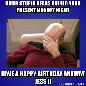 Picard facepalm  - damn stupid bears ruined your present monday night have a happy birthday anyway jess !!