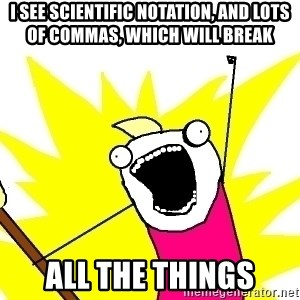 X ALL THE THINGS - i see scientific notation, and lots of commas, which will break all the things