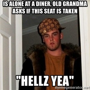 """Scumbag Steve - Is alone at a diner, old grandma asks if this seat is taken """"Hellz yea"""""""