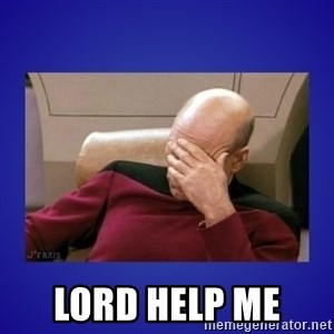 Picard facepalm  -  lord help me