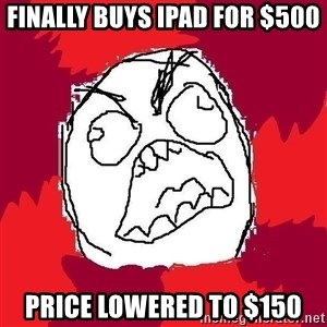 Rage FU - Finally buys ipad for $500 price lowered to $150