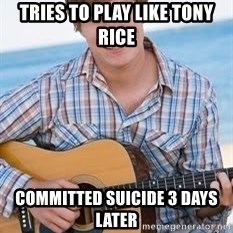 Guitar douchebag - tries to play like tony rice committed suicide 3 days later