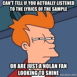 Futurama Fry - can't tell if you actually listened to the lyrics of the sample or are just a nolan fan looking to shine