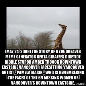 Trust Fall Giraffes -  [May 24, 2009] The story of a ZOE GREAVES Meme Generator berta giraffes diretide riddle stupor AMBER TROOCK downtown eastside vancouver facesitting Vancouver artist - Pamela Masik - who is remembering the faces of the 69 missing women of Vancouver's downtown eastside.
