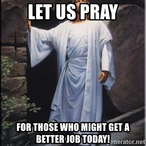 Hell Yeah Jesus - Let us pray for those who might get a better job today!
