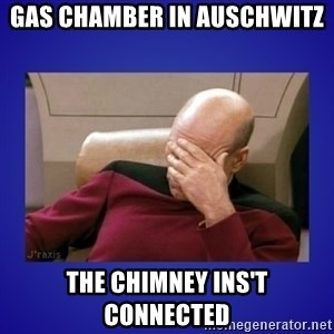 Picard facepalm  - Gas Chamber in Auschwitz The Chimney ins't connected