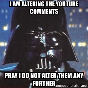 Darth Vader - I am altering the youtube comments Pray I do not alter them any further