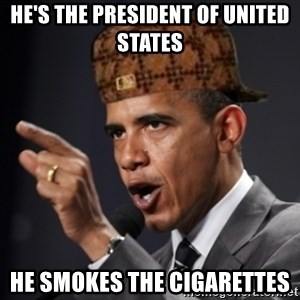 Scumbag Obama Claus - he's the president of united states he smokes the cigarettes