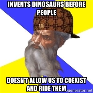 Scumbag God - Invents dinosaurs before people doesn't allow us to coexist and ride them