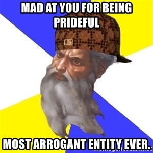 Scumbag God - mad at you for being prideful most arrogant entity ever.
