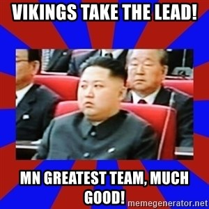 kim jong un - Vikings take the lead! MN greatest team, much good!