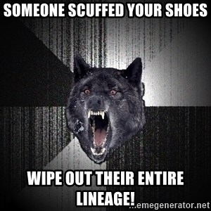 Insanity Wolf - someone scuffed your shoes wipe out their entire lineage!