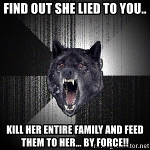 Insanity Wolf - find out she lied to you.. kill her entire family and feed them to her... by force!!