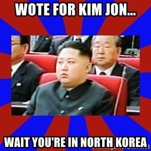 kim jong un - Wote for Kim Jon... Wait you're in North Korea