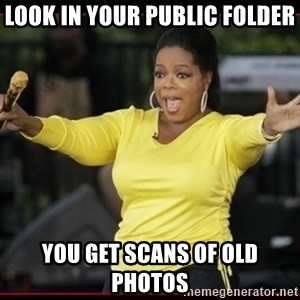 Overly-Excited Oprah!!!  - look in your public folder you get scans of old photos