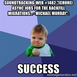 "Success Kid - soundtracking-web #1482 ""[CHORE] Async jobs for the backfill migrations... - Michael Murray"":  success"