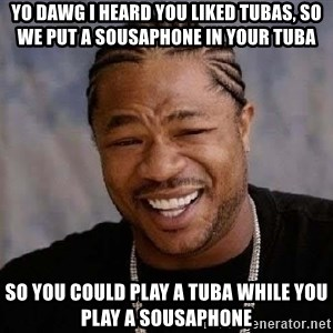 Yo Dawg - Yo dawg I heard you liked tubas, so we put a sousaphone in your tuba so you could play a tuba while you play a sousaphone