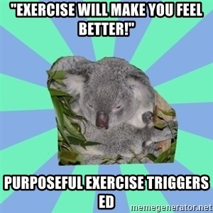 "Clinically Depressed Koala - ""exercise will make you feel better!"" purposeful exercise triggers ED"