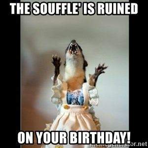Juanita Weasel - The souffle' is ruined ON YOUR BIRTHDAY!