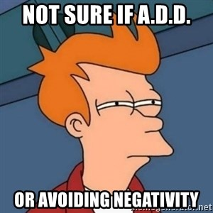 Not sure if troll - Not sure if A.D.D. or avoiding negativity