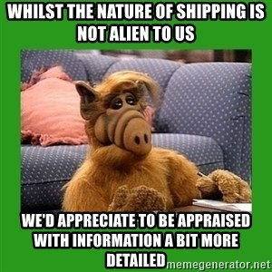 alf - whilst the nature of shipping is not alien to us we'd appreciate to be appraised with information a bit more detailed